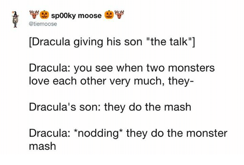 "monster mash: sp00ky moose  @tiemoose  [Dracula giving his son ""the talk""]  Dracula: you see when two monsters  love each other very much, they  Dracula's son: they do the mash  Dracula: *nodding* they do the monster  mash"