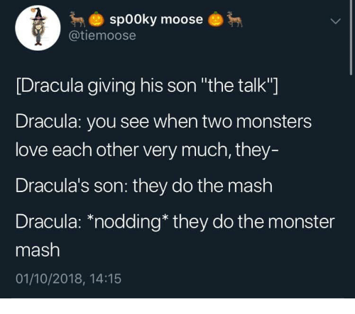 "monster mash: sp00ky moose  @tiemoose  [Dracula giving his son ""the talk""]  Dracula: you see when two monsters  love each other very much, they-  Dracula's son: they do the mash  Dracula: *nodding* they do the monster  mash  01/10/2018, 14:15"