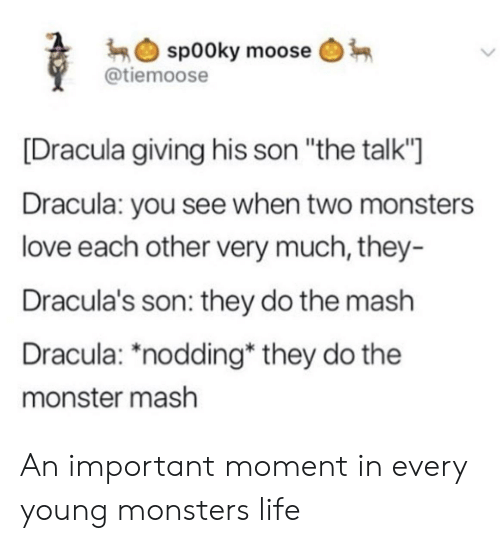 "monster mash: sp00ky moose  @tiemoose  [Dracula giving his son ""the talk""  Dracula: you see when two monsters  love each other very much, they-  Dracula's son: they do the mash  Dracula: *nodding* they do the  monster mash An important moment in every young monsters life"