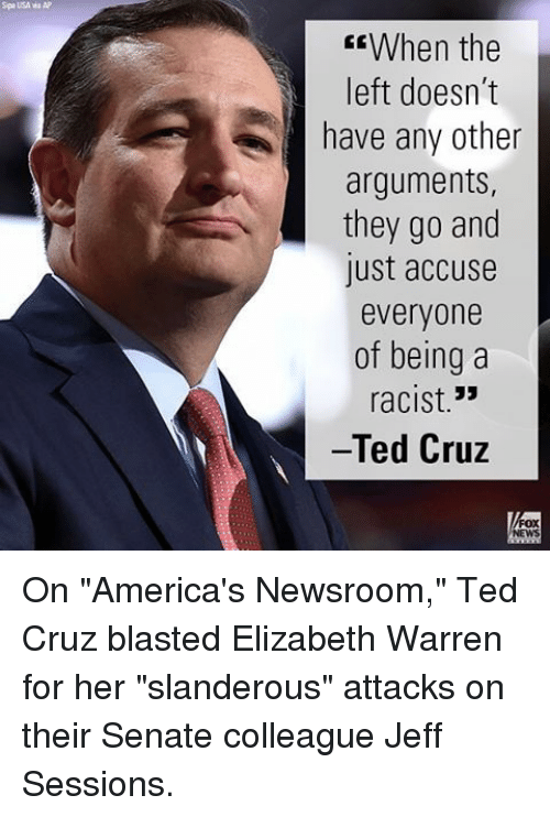 "Senations: Spa USA wa AP  CEWhen the  left doesn't  have any other  arguments,  they go and  lust accuse  everyone  of being a  33  racist  Ted Cruz On ""America's Newsroom,"" Ted Cruz blasted Elizabeth Warren for her ""slanderous"" attacks on their Senate colleague Jeff Sessions."