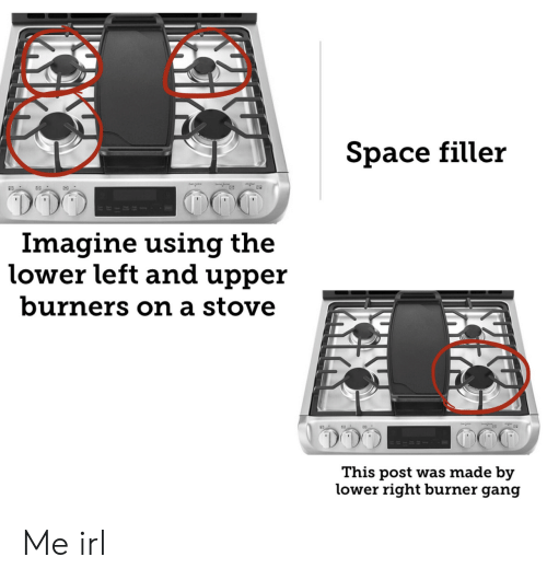 Gang, Space, and Irl: Space filler  RIRS  Imagine using the  lower left and upper  burners on a stove  This post was made by  lower right burner gang Me irl