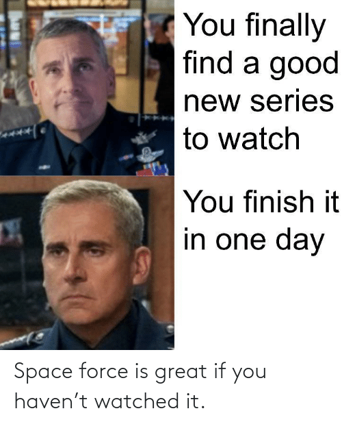 force: Space force is great if you haven't watched it.