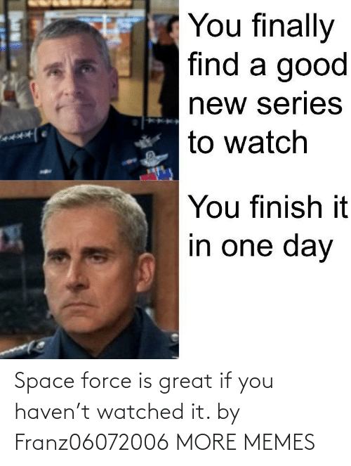 force: Space force is great if you haven't watched it. by Franz06072006 MORE MEMES