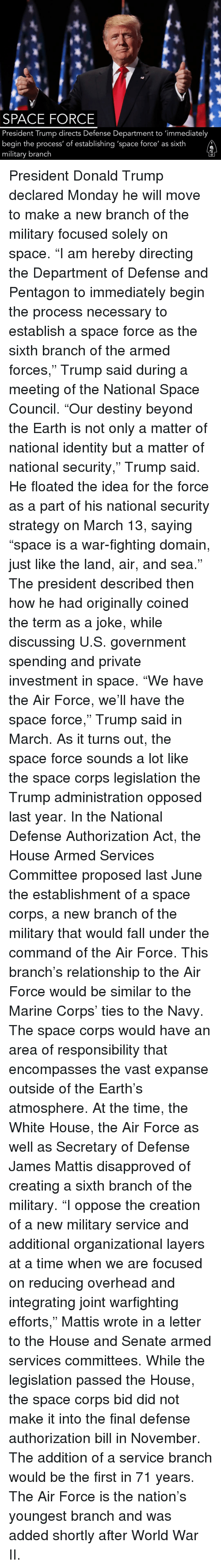 """Destiny, Donald Trump, and Fall: SPACE FORCE  President Trump directs Defense Department to 'immediately  begin the process' of establishing 'space force' as sixth  military branch President Donald Trump declared Monday he will move to make a new branch of the military focused solely on space. """"I am hereby directing the Department of Defense and Pentagon to immediately begin the process necessary to establish a space force as the sixth branch of the armed forces,"""" Trump said during a meeting of the National Space Council. """"Our destiny beyond the Earth is not only a matter of national identity but a matter of national security,"""" Trump said. He floated the idea for the force as a part of his national security strategy on March 13, saying """"space is a war-fighting domain, just like the land, air, and sea."""" The president described then how he had originally coined the term as a joke, while discussing U.S. government spending and private investment in space. """"We have the Air Force, we'll have the space force,"""" Trump said in March. As it turns out, the space force sounds a lot like the space corps legislation the Trump administration opposed last year. In the National Defense Authorization Act, the House Armed Services Committee proposed last June the establishment of a space corps, a new branch of the military that would fall under the command of the Air Force. This branch's relationship to the Air Force would be similar to the Marine Corps' ties to the Navy. The space corps would have an area of responsibility that encompasses the vast expanse outside of the Earth's atmosphere. At the time, the White House, the Air Force as well as Secretary of Defense James Mattis disapproved of creating a sixth branch of the military. """"I oppose the creation of a new military service and additional organizational layers at a time when we are focused on reducing overhead and integrating joint warfighting efforts,"""" Mattis wrote in a letter to the House and Senate armed services committees"""