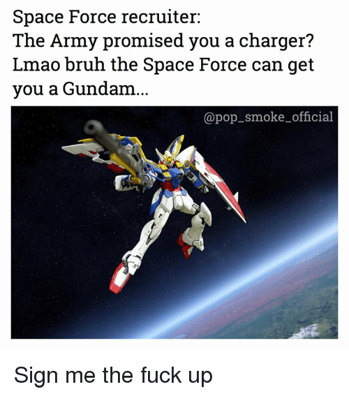 Bruh, Lmao, and Pop: Space Force recruiter:  The Army promised you a charger?  Lmao bruh the Space Force can get  you a Gundam...  @pop smoke_official Sign me the fuck up