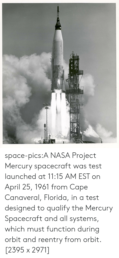 orbit: space-pics:A NASA Project Mercury spacecraft was test launched at 11:15 AM EST on April 25, 1961 from Cape Canaveral, Florida, in a test designed to qualify the Mercury Spacecraft and all systems, which must function during orbit and reentry from orbit. [2395 x 2971]