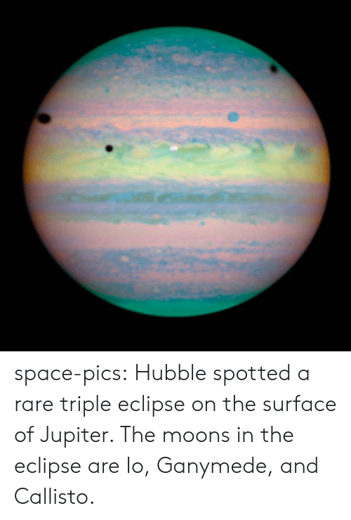 triple: space-pics:  Hubble spotted a rare triple eclipse on the surface of Jupiter. The moons in the eclipse are Io, Ganymede, and Callisto.