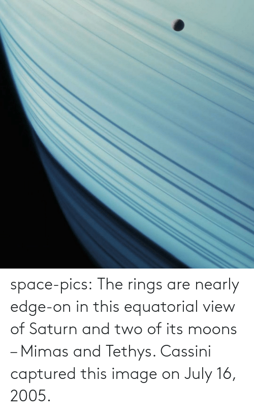 rings: space-pics:  The rings are nearly edge-on in this equatorial view of Saturn and two of its moons – Mimas and Tethys. Cassini captured this image on July 16, 2005.