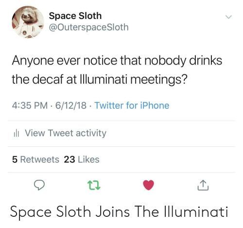 Sloth: Space Sloth  @OuterspaceSloth  Anyone ever notice that nobody drinks  the decaf at Illuminati meetings?  4:35 PM 6/12/18 Twitter for iPhone  View Tweet activity  5 Retweets 23 Likes Space Sloth Joins The Illuminati