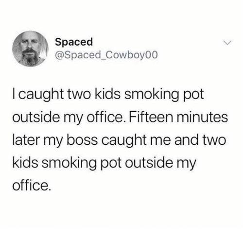 Smoking, Kids, and Office: Spaced  @Spaced_Cowboy00  I caught two kids smoking pot  outside my office. Fifteen minutes  later my boss caught me and two  kids smoking pot outside my  office.