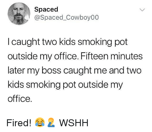 Memes, Smoking, and Wshh: Spaced  @Spaced_Cowboy00  I caught two kids smoking pot  outside my office. Fifteen minutes  later my boss caught me and two  kids smoking pot outside my  office. Fired! 😂🤦‍♂️ WSHH