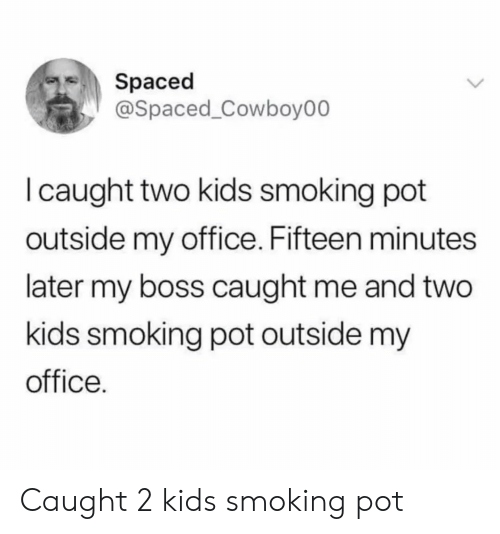 Smoking, Kids, and Office: Spaced  @Spaced_Cowboy00  I caught two kids smoking pot  outside my office. Fifteen minutes  later my boss caught me and two  kids smoking pot outside my  office. Caught 2 kids smoking pot