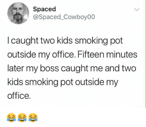 Smoking, Kids, and Office: Spaced  @Spaced_Cowboy00  l caught two kids smoking pot  outside my office. Fifteen minutes  later my boss caught me and two  kids smoking pot outside my  office. 😂😂😂