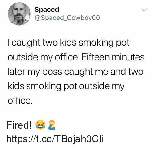 Smoking, Kids, and Office: Spaced  @Spaced_Cowboy00  l caught two kids smoking pot  outside my office. Fifteen minutes  later my boss caught me and two  kids smoking pot outside my  office. Fired! 😂🤦‍♂️ https://t.co/TBojah0CIi