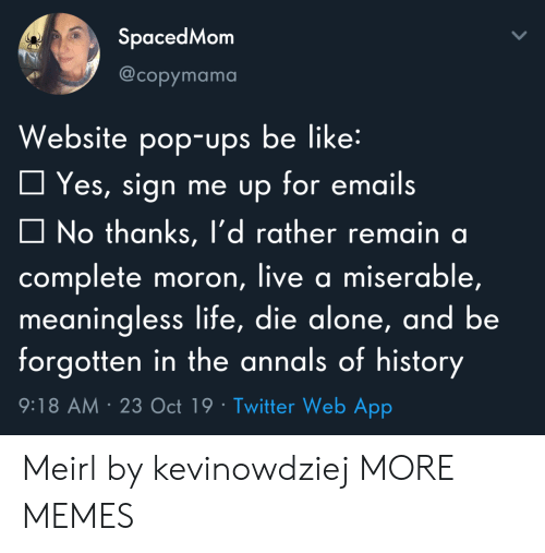 Sign Me Up: SpacedMom  @copymama  Website pop-ups be like:  Yes, sign me up for emails  No thanks, l'd rather remain a  complete moron, live a miserable,  meaningless life, die alone, and be  forgotten in the annals of history  9:18 AM 23 Oct 19 Twitter Web App Meirl by kevinowdziej MORE MEMES