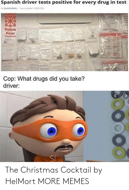 driver: Spanish driver tests positive for every drug in test  By Camile lelle  lic updesed 13/016  Policia  Foral  Foruzeingoa  Cop: What drugs did you take?  driver:  Sí The Christmas Cocktail by HelMort MORE MEMES