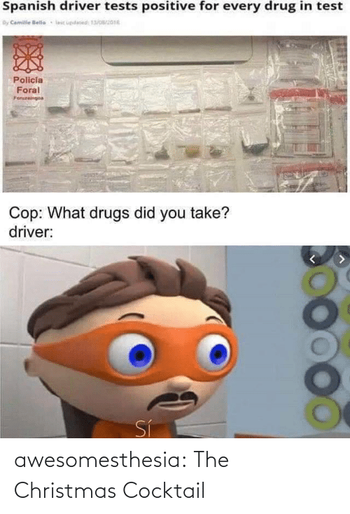 driver: Spanish driver tests positive for every drug in test  By Camile lelle  lic updesed 13/016  Policia  Foral  Foruzeingoa  Cop: What drugs did you take?  driver:  Sí awesomesthesia:  The Christmas Cocktail