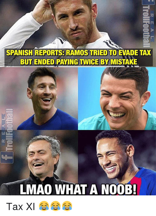 Lmao, Memes, and Spanish: SPANISH REPORTS: RAMOS TRIED TO EVADE TAX  BUT ENDED PAYING TWICE BY MISTAKE  LMAO WHAT A N00B Tax XI 😂😂😂