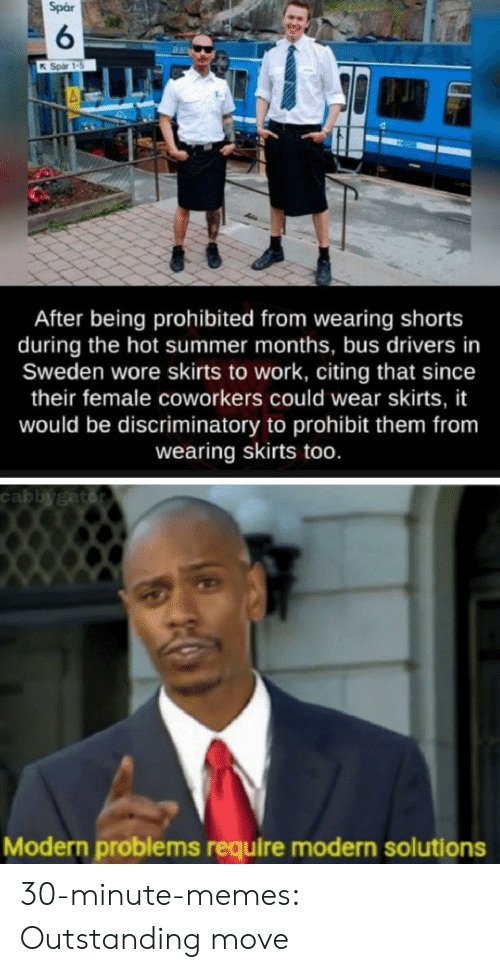 Memes, Tumblr, and Work: Spar  6  Spar 1-5  After being prohibited from wearing shorts  during the hot summer months, bus drivers in  Sweden wore skirts to work, citing that since  their female coworkers could wear skirts, it  would be discriminatory to prohibit them from  wearing skirts too.  cabbygator  Modern problems require modern solutions 30-minute-memes: Outstanding move