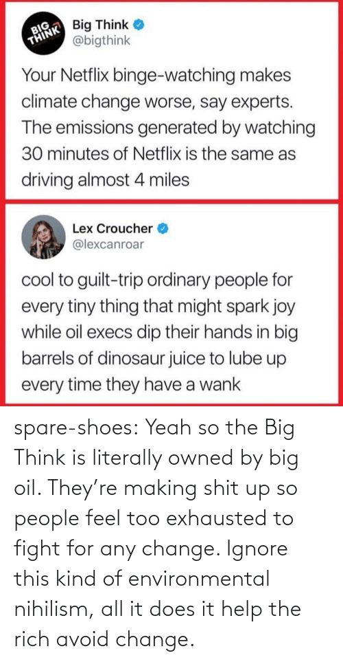 big: spare-shoes: Yeah so the Big Think is literally owned by big oil. They're making shit up so people feel too exhausted to fight for any change. Ignore this kind of environmental nihilism, all it does it help the rich avoid change.