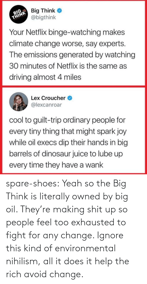 article: spare-shoes:  Yeah so the Big Think is literally owned by big oil. They're making shit up so people feel too exhausted to fight for any change. Ignore this kind of environmental nihilism, all it does it help the rich avoid change.
