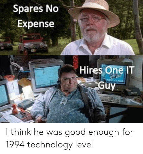 Good, Technology, and Think: Spares No  Expense  Hires OneIT  uy I think he was good enough for 1994 technology level