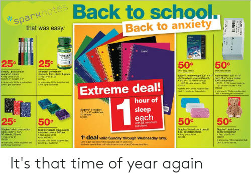"""Notebook, School, and Anxiety: sparknotes  that was easy:  Back to school.  Back to anxiety  EPSON  GOCSIC  unesacusT  STAPEES  Melatonin  25¢  25%¢  50 %  50  after easy rebate-  after easy rebate  Simply"""" poly binder,  assorted colors  Reg. price $1.99  509582-1, 563453-0.5  Sharpie permanent  markers, fine, black, 2/pack  Reg. price $1.90  017144  Epson heavyweight 8.5 x 11  photo paper, matte 50/pack  $12.99-$2 instant savings  - $10.49 easy rebate 50e  425577  Hammermil 8.5"""" x 11  CopyPlus copy paper,  500 sheets/ream  $8.79-$1.80 instant savings  - $4.49 easy rebate 50c  122408  In store only. While supplies last.  Limit 4 per customer  In store only. While supplies last.  Limit 2 per customer.  Extreme deal!  In store only. While supplies last.  Limit 1 rebate per household  In store only. While supplies last.  Limit 2 rebates per household  hour of  1  sleep  each  Staples 1-subject  10.5"""" x 8 notebook,  70 sheets  321463  50c  50 c  25c  50 c  with $5 minimum  purchase.  Staples dual dome  pencil sharpener  .Reg. price $2.49  935650  In store only. While supplies last  Limit 2 per customer.  Staples mini composition  book, 3.25 x 4.5""""  80 sheets, 2/pack  Reg. price $1  658961  Staples paper clips, jumbo,  assorted colors, 50/box  Reg. price $1.99  Assorted SKUS  Staples translucent pencil  box, assorted colors  .Reg price $1.99  825885  1e deal valid Sunday through Wednesday only.  In store only. While supplies last.  Limit 2 per oustomer  Limit 6 per customer. While supplies last. In store only.  Minimum spend does not include tax or cost of any Extreme deal item  In store only. While supplies last  Limit 2 per customer  C TRCLCRG  axarm  Ritalin 10  ,havARTIS  2 It's that time of year again"""