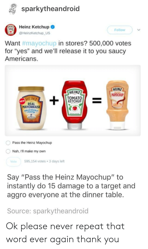 """Saucy: sparkytheandroid  Heinz Ketchup  Follow  HeinzKetchup US  in stores? 500,000 votes  Want  for """"yes"""" and we'll release it to you saucy  Americans.  #mayoChupi  HEIN  MAYOCHUP  HEIN  TOMATO  KETCHUP  MAYONNAISE  Pass the Heinz Mayochup  Nah, Ill make my own  te595,154 votes 3 days left  Say """"Pass the Heinz Mayochup"""" to  instantly do 15 damage to a target and  aggro everyone at the dinner table.  Source: sparkytheandroid Ok please never repeat that word ever again thank you"""