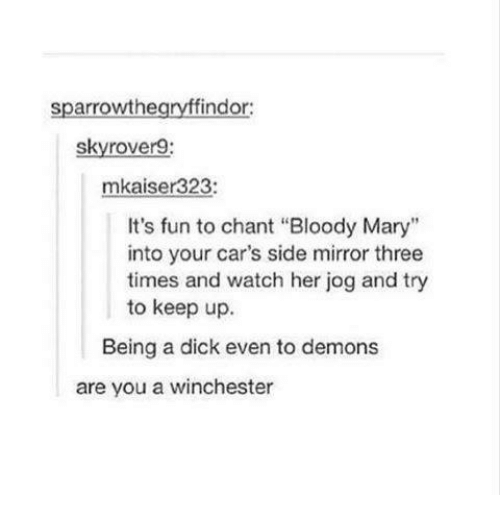 """Bloody Mary: sparrowthe  findor:  skyrover9:  323:  mkaiser It's fun to chant """"Bloody Mary""""  into your car's side mirror three  times and watch her jog and try  to keep up.  Being a dick even to demons  are you a winchester"""