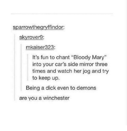 """Bloody Mary: sparrowthe  findor:  skyrover9:  mkaiser323:  It's fun to chant """"Bloody Mary""""  into your car's side mirror three  times and watch her jog and try  to keep up.  Being a dick even to demons  are you a winchester"""
