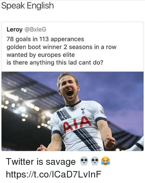 Rowing: Speak English  Leroy @BxleG  78 goals in 113 apperances  golden boot winner 2 seasons in a row  wanted by europes elite  is there anything this lad cant do? Twitter is savage 💀💀😂 https://t.co/ICaD7LvInF