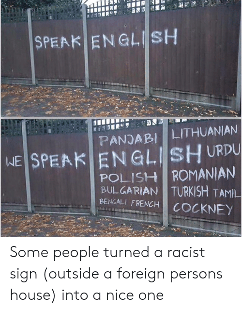 polish: SPEAK ENGLISH  LITHUANIAN  PANJABI  WE SPEAK ENGLISH URDU  POLISH ROMANIAN  BULGARIAN TURKISH TAMIL  BENGALI FRENCH  COCKNEY Some people turned a racist sign (outside a foreign persons house) into a nice one