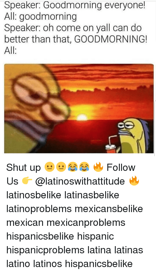 better than that: Speaker: Goodmorning everyone!  All goodmorning  Speaker: oh come on yall can do  better than that, GOODMORNING!  All: Shut up 😐😐😂😂 🔥 Follow Us 👉 @latinoswithattitude 🔥 latinosbelike latinasbelike latinoproblems mexicansbelike mexican mexicanproblems hispanicsbelike hispanic hispanicproblems latina latinas latino latinos hispanicsbelike