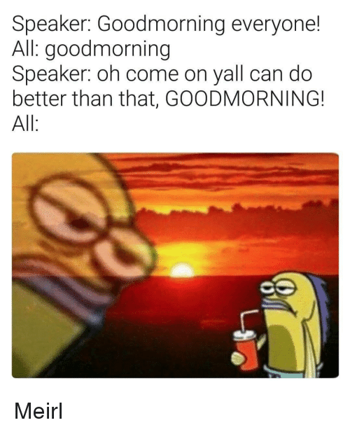 better than that: Speaker: Goodmorning everyone!  All: goodmorning  Speaker: oh come on yall can do  better than that, GOODMORNING!  All Meirl