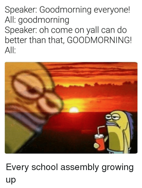 better than that: Speaker: Goodmorning everyone!  All: goodmorning  Speaker: oh come on yall can do  better than that, GOODMORNING!  All Every school assembly growing up