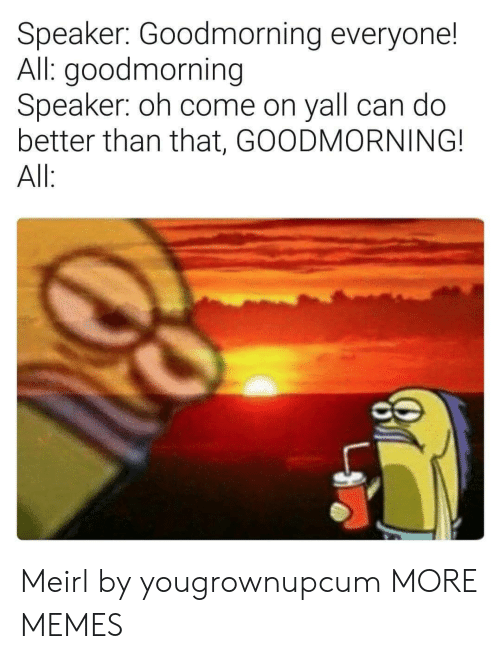 better than that: Speaker: Goodmorning everyone!  All: goodmorning  Speaker: oh come on yall can do  better than that, GOODMORNING!  All Meirl by yougrownupcum MORE MEMES