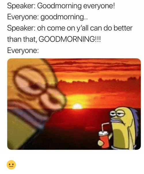 better than that: Speaker: Goodmorning everyone!  Everyone: goodmorning..  Speaker: oh come on y'all can do better  than that, GOODMORNING!!!  Everyone 😐