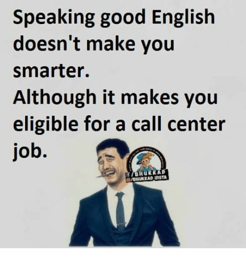 call center: Speaking good English  doesn't make you  Smarter.  Although it makes you  eligible for a call center  job.  HUKKAP