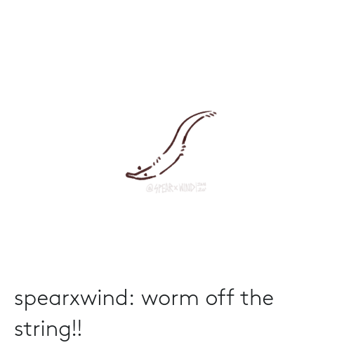 string: spearxwind:  worm off the string!!