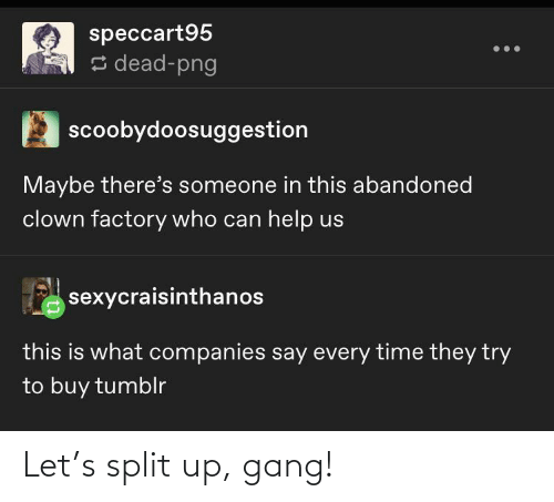 clown: speccart95  s dead-png  scoobydoosuggestion  Maybe there's someone in this abandoned  clown factory who can help us  sexycraisinthanos  this is what companies say every time they try  to buy tumblr Let's split up, gang!