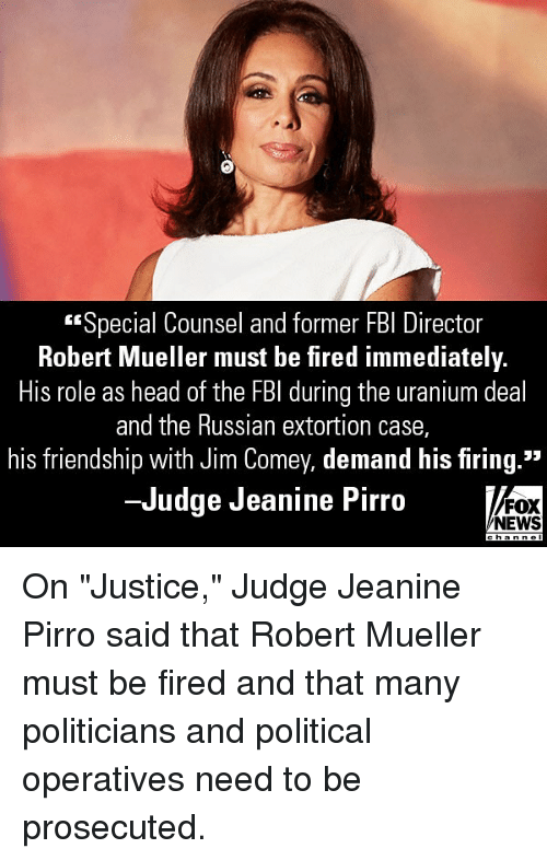 "Fbi, Head, and Memes: Special Counsel and former FBI Director  Robert Mueller must be fired immediately.  His role as head of the FBI during the uranium deal  and the Russian extortion case,  his friendship with Jim Comey, demand his firing.""  -Judge Jeanine Pirro  FOX  NEWS On ""Justice,"" Judge Jeanine Pirro said that Robert Mueller must be fired and that many politicians and political operatives need to be prosecuted."
