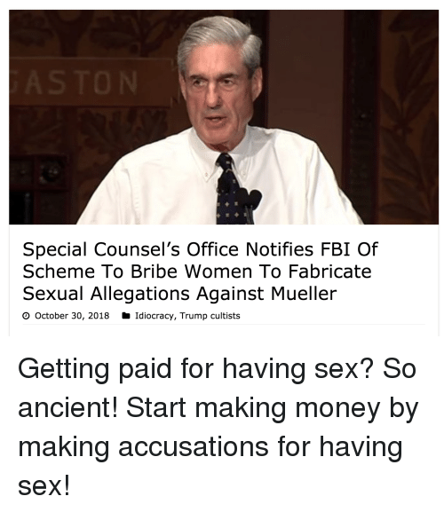 Fbi, Funny, and Money: Special Counsel's Office Notifies FBI Of  Scheme To Bribe Women To Fabricate  Sexual Allegations Against Mueller  O October 30, 2018 Idiocracy, Trump cultists Getting paid for having sex? So ancient! Start making money by making accusations for having sex!