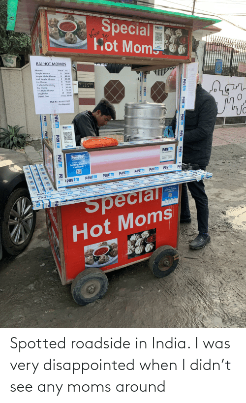 lar: Special  Fot  paytm  Accepted Here  Mom  BHIM UPI  Paytm  RAJ HOT MOMOS  Momos  Piece  Simple Momos  Rs.  8.  30.00  Simple Malai Momos  Half Simple Momos  8.  40.00  20.00  Fry Momos  DH LAR  8.  40.00  Fry Malai Momos  8.  50.00  Fry Champ  epmotM  maM elgmi2  Msiemi2  sigmi2 HaH  omoMyr  40.00  22 B  Fry Malai Champ  2.  50.00  Veg Bullet  10  30.00  Sweet Corn  1 Cup 30.00  emsyn7  Mob No : 6239727527  For big order  Paytm  Accepted Here  BHIMD UPP  Soii & Hyalenic Tisu  SZRACMS O  Paytm  EGSHBACK  payim  Paytm  COSHBACK  Accepted Here  Scan QR Code to  Exciting Deals &  Cashback!  San QR in Paytm App to Pay using  UPI en  OPaytm  Paytm  Wallet  Paytm  Pa  Paytm  Paytm  Paytm  Paytm  Paytm  Accepte  Accepted Here  Ipaytm  Accepted Here  Accepted Here  Accepted Here  Accepted Here  Accepted Here  Accepted Here  re  Paytm  N Spt ed Hare  Paly 1m  Paytm  AccepptedHere  Paytm  ACceptRd Here  Acce oted lere  PayT m  Accepted Here  ed Here  paytm  Paytm  Accepted Hesre  Accepted  paytm  Payt m  Accepted Hiere  ACceptted Her  Accepted Here  Accepted Here  payTm  Accepted Here  ACceped Here  Accepoted H ere  paytm  Acceppted Hiere  Accented  Rcttted ה  Payt m  Accep ted H ere  Accepted Here  Pautm  AScEpicd iere  Accepted Here  Aecepicd )iere  Paut m  Accepted Hare  Accepted Here  Accepted Here  Scan QR Code to get  Exciting Deals&  Cashback!  Accepted Here  Эрестат  Accepted Here  becia  Accepted Here  CJ Here  Hot Moms  Paytm  Paytm  Accepted Here  Accepted Here  Paytm  Paytm  Accepted Here  Paytm  Accepted Here  Accepted Here  9ועבm  Paytm  Accepted Here  Accepted Here  aytm  PAYTI  Accepted Here  Paytm  Pa  Accer  Pa  Accepted Here  ccepted Here  Accep  Paytm  Pay  Amentedr  Accepted  Accep  Accepted Here  Aceted Spotted roadside in India. I was very disappointed when I didn't see any moms around