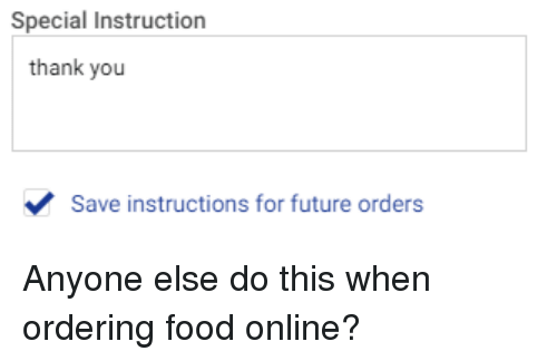 Food, Future, and Thank You: Special Instruction  thank you  Save instructions for future orders Anyone else do this when ordering food online?