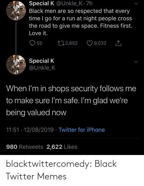 Cross: Special K @Unkle_K · 7h  Black men are so respected that every  time I go for a run at night people cross  the road to give me space. Fitness first.  Love it.  O 55  27 2,852  9,032  Special K  @Unkle_K  When I'm in shops security follows me  to make sure I'm safe. I'm glad we're  being valued now  11:51 · 12/08/2019 · Twitter for iPhone  980 Retweets 2,622 Likes blacktwittercomedy:  Black Twitter Memes
