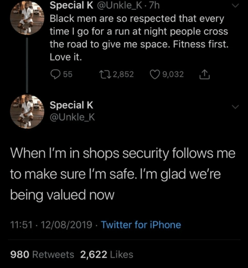 Give Me Space: Special K @Unkle_K - 7h  Black men are so respected that every  time I go for a run at night people cross  the road to give me space. Fitness first.  Love it.  t2,852  55  9,032  Special K  @Unkle_K  When I'm in shops security follows me  to make sure I'm safe. I'm glad we're  being valued now  11:51 12/08/2019 Twitter for iPhone  980 Retweets 2,622 Likes