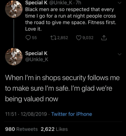 Give Me Space: Special K @Unkle_K- 7h  Black men are so respected that every  time I go for a run at night people cross  the road to give me space. Fitness first.  Love it.  L12,852  55  9,032  Special K  @Unkle_K  When I'm in shops security follows me  to make sure I'm safe. I'm glad we're  being valued now  11:51 12/08/2019 Twitter for iPhone  980 Retweets 2,622 Likes