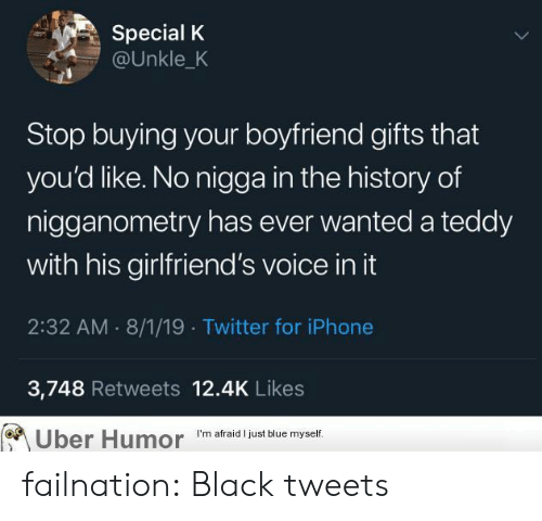 The History Of: Special K  @Unkle_K  Stop buying your boyfriend gifts that  you'd like. No nigga in the history of  nigganometry has ever wanted a teddy  with his girlfriend's voice in it  2:32 AM 8/1/19 Twitter for iPhone  3,748 Retweets 12.4K Likes  Uber Humor  I'm afraid I just blue myself. failnation:  Black tweets