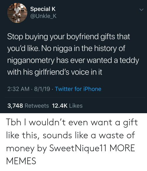 The History Of: Special K  @Unkle_K  Stop buying your boyfriend gifts that  you'd like. No nigga in the history of  nigganometry has ever wanted a teddy  with his girlfriend's voice in it  2:32 AM 8/1/19 Twitter for iPhone  3,748 Retweets 12.4K Likes Tbh I wouldn't even want a gift like this, sounds like a waste of money by SweetNique11 MORE MEMES