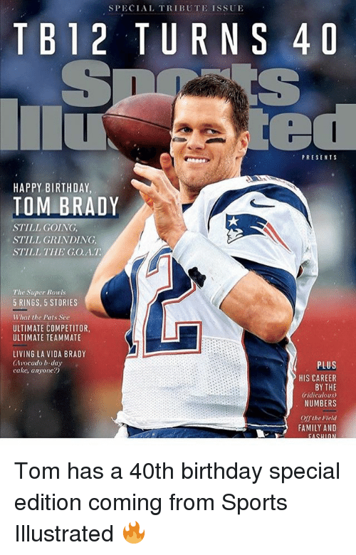 40th Birthday: SPECIAL TRIBUTE ISSUE  TB12 TURNS 40  PRESENTS  HAPPY BIRTHDAY  TOM BRADY  STILL GOING  STILL GRINDING  STILL THE GO.A.T  The Super Bowls  5 RINGS, 5 STORIES  What the Pats See  ULTIMATE COMPETITOR  ULTIMATE TEAMMATE  LIVING LA VIDA BRADY  (Avocado b-day  cake, anyone?)  PLUS  HIS CAREER  BY THE  ridiculous  NUMBERS  O the Field  FAMILY AND Tom has a 40th birthday special edition coming from Sports Illustrated 🔥